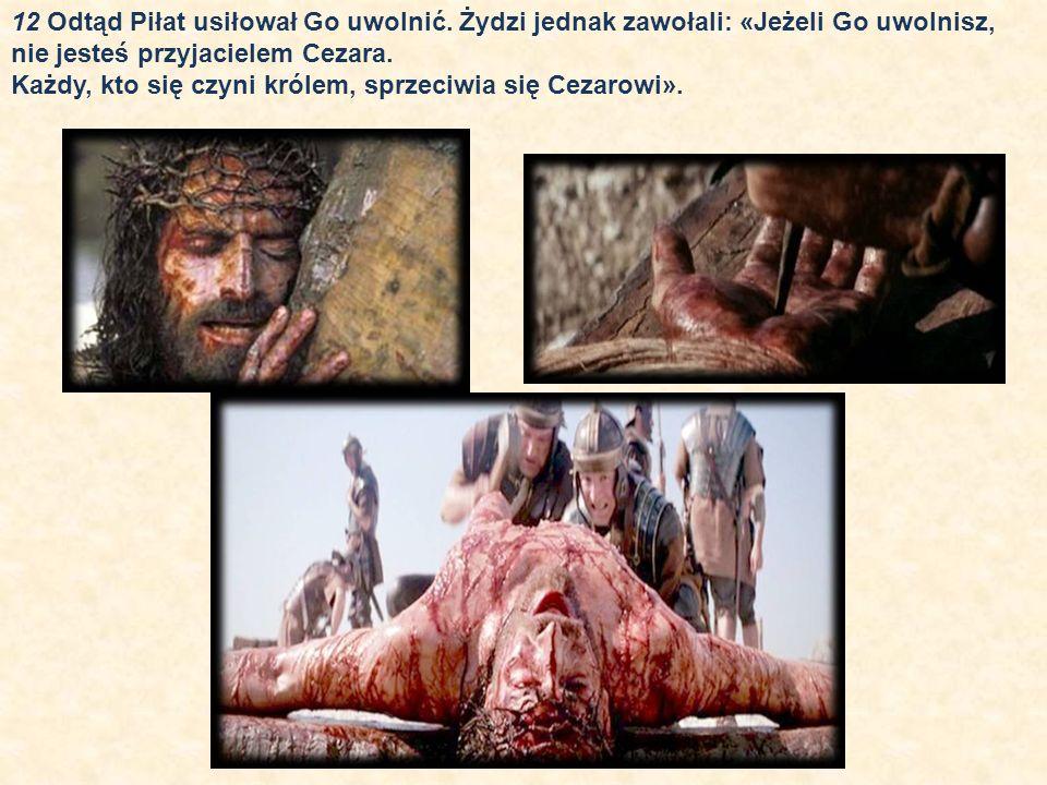 12 Odtąd Piłat usiłował Go uwolnić. Żydzi jednak zawołali: «Jeżeli Go uwolnisz, nie jesteś przyjacielem Cezara. Każdy, kto się czyni królem, sprzeciwi