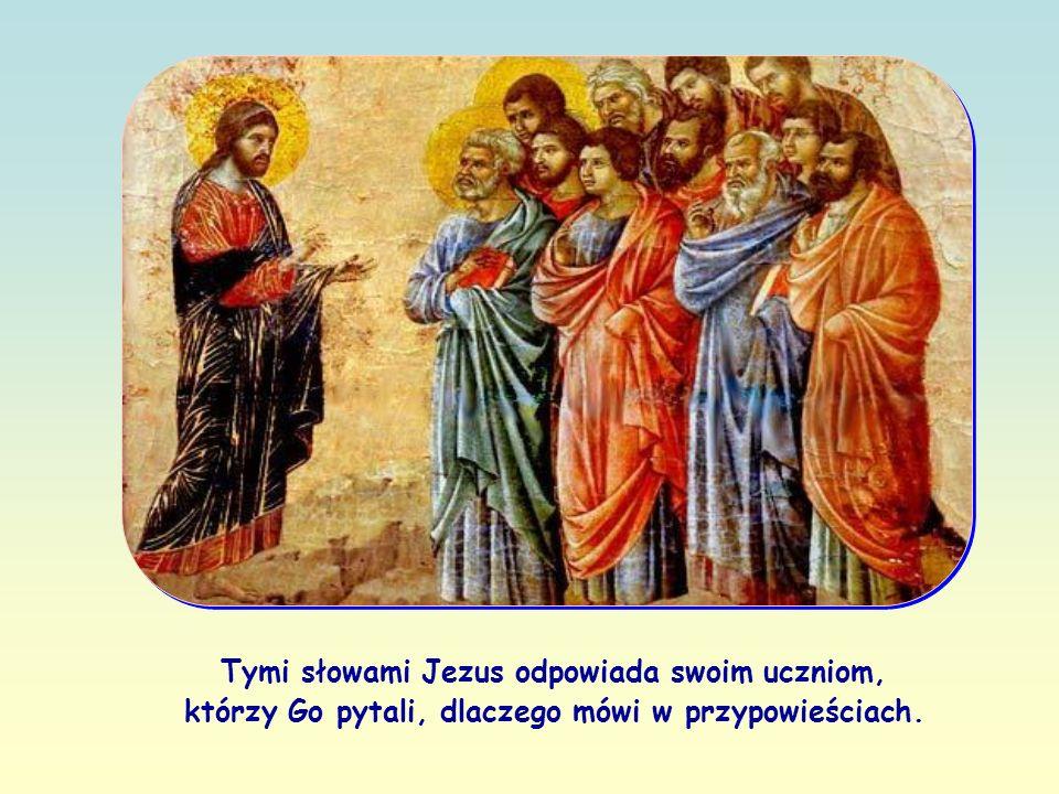 Tymi słowami Jezus odpowiada swoim uczniom, którzy Go pytali, dlaczego mówi w przypowieściach.
