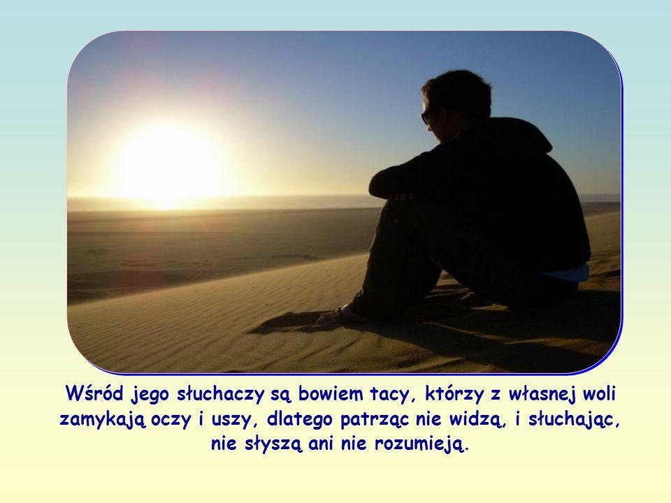 Wśród jego słuchaczy są bowiem tacy, którzy z własnej woli zamykają oczy i uszy, dlatego patrząc nie widzą, i słuchając, nie słyszą ani nie rozumieją.
