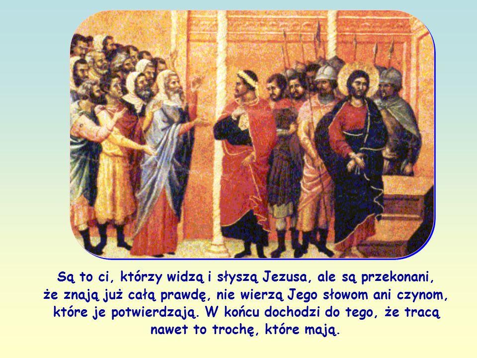 Są to ci, którzy widzą i słyszą Jezusa, ale są przekonani, że znają już całą prawdę, nie wierzą Jego słowom ani czynom, które je potwierdzają.