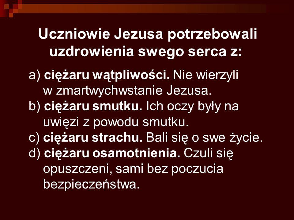 Uczniowie Jezusa potrzebowali uzdrowienia swego serca z: a) ciężaru wątpliwości. Nie wierzyli w zmartwychwstanie Jezusa. b) ciężaru smutku. Ich oczy b