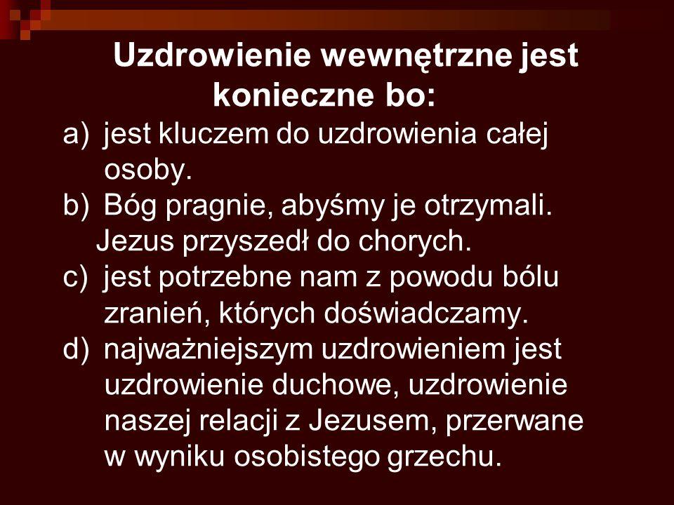 Uzdrowienie wewnętrzne jest konieczne bo: a)jest kluczem do uzdrowienia całej osoby. b)Bóg pragnie, abyśmy je otrzymali. Jezus przyszedł do chorych. c