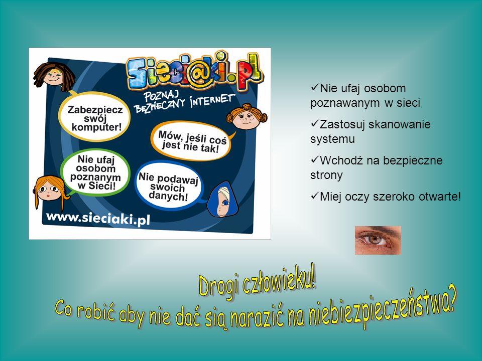 Nie ufaj osobom poznawanym w sieci Zastosuj skanowanie systemu Wchodź na bezpieczne strony Miej oczy szeroko otwarte!
