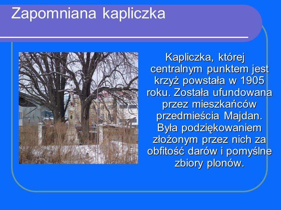 Zapomniana kapliczka Kapliczka, której centralnym punktem jest krzyż powstała w 1905 roku. Została ufundowana przez mieszkańców przedmieścia Majdan. B