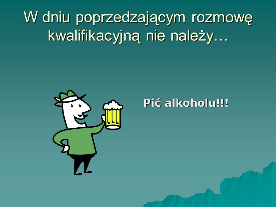 W dniu poprzedzającym rozmowę kwalifikacyjną nie należy… Pić alkoholu!!!