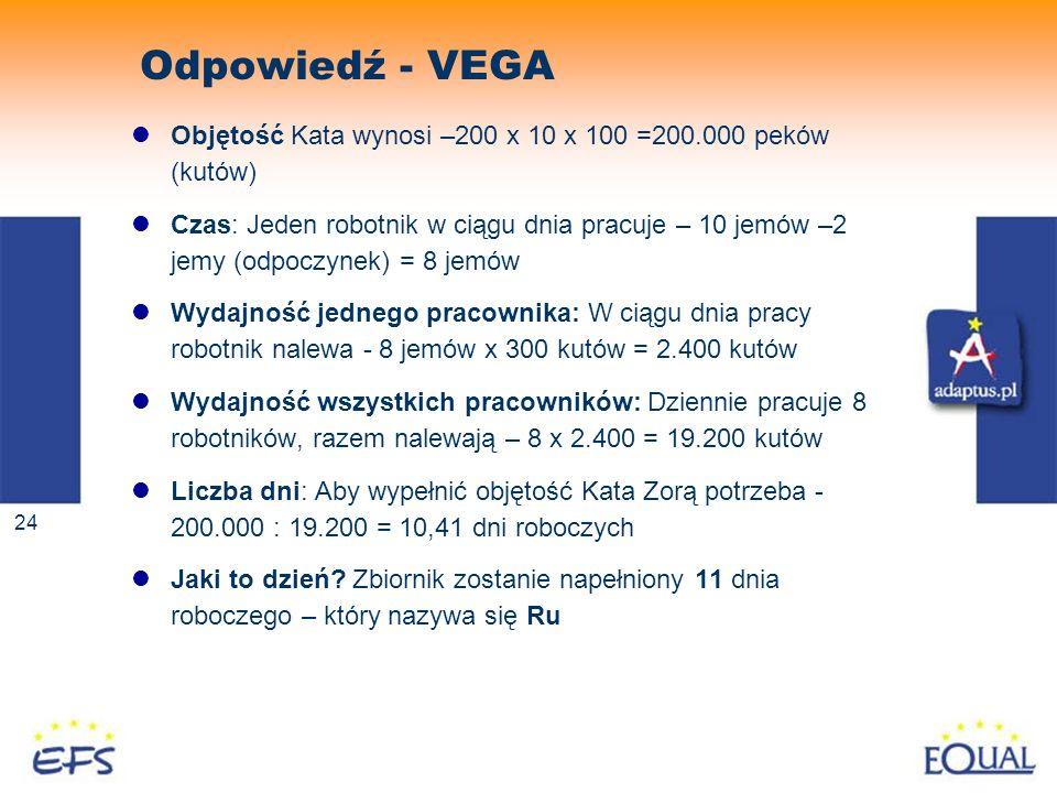 24 Odpowiedź - VEGA Objętość Kata wynosi –200 x 10 x 100 =200.000 peków (kutów) Czas: Jeden robotnik w ciągu dnia pracuje – 10 jemów –2 jemy (odpoczyn