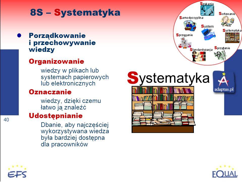 47 Porządkowanie i przechowywanie wiedzy Organizowanie wiedzy w plikach lub systemach papierowych lub elektronicznych Oznaczanie wiedzy, dzięki czemu łatwo ją znaleźć Udostępnianie Dbanie, aby najczęściej wykorzystywana wiedza była bardziej dostępna dla pracowników 8S – Systematyka S ystematyka