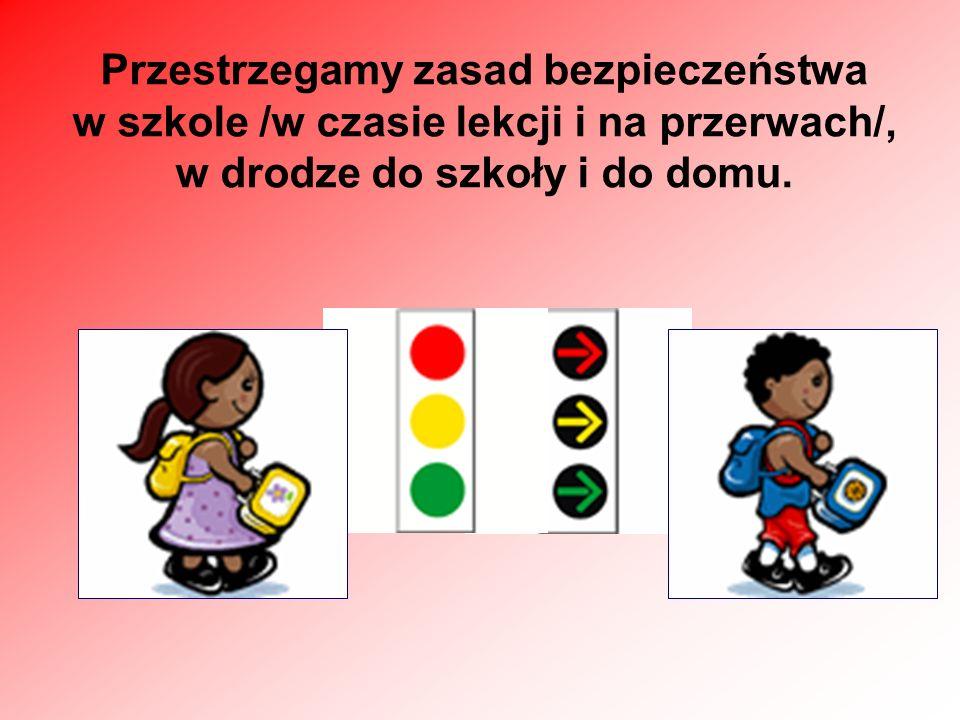 Przestrzegamy zasad bezpieczeństwa w szkole /w czasie lekcji i na przerwach/, w drodze do szkoły i do domu.