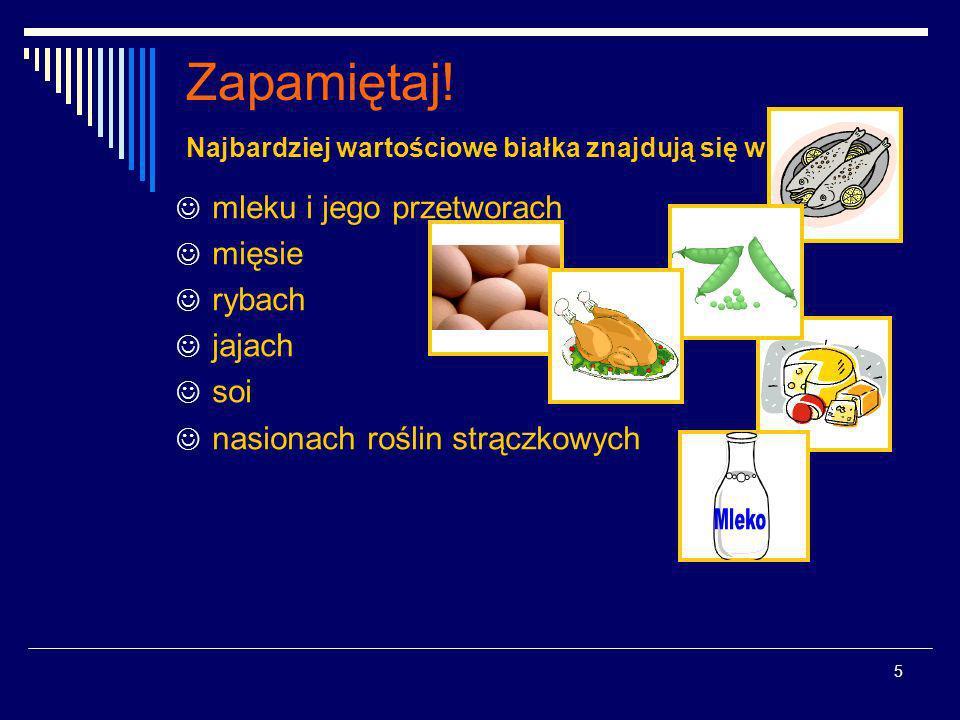 5 Zapamiętaj! Najbardziej wartościowe białka znajdują się w : mleku i jego przetworach mięsie rybach jajach soi nasionach roślin strączkowych