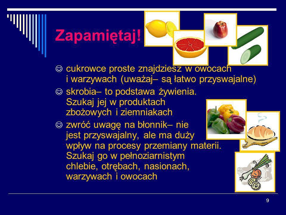 9 Zapamiętaj! cukrowce proste znajdziesz w owocach i warzywach (uważaj– są łatwo przyswajalne) skrobia– to podstawa żywienia. Szukaj jej w produktach