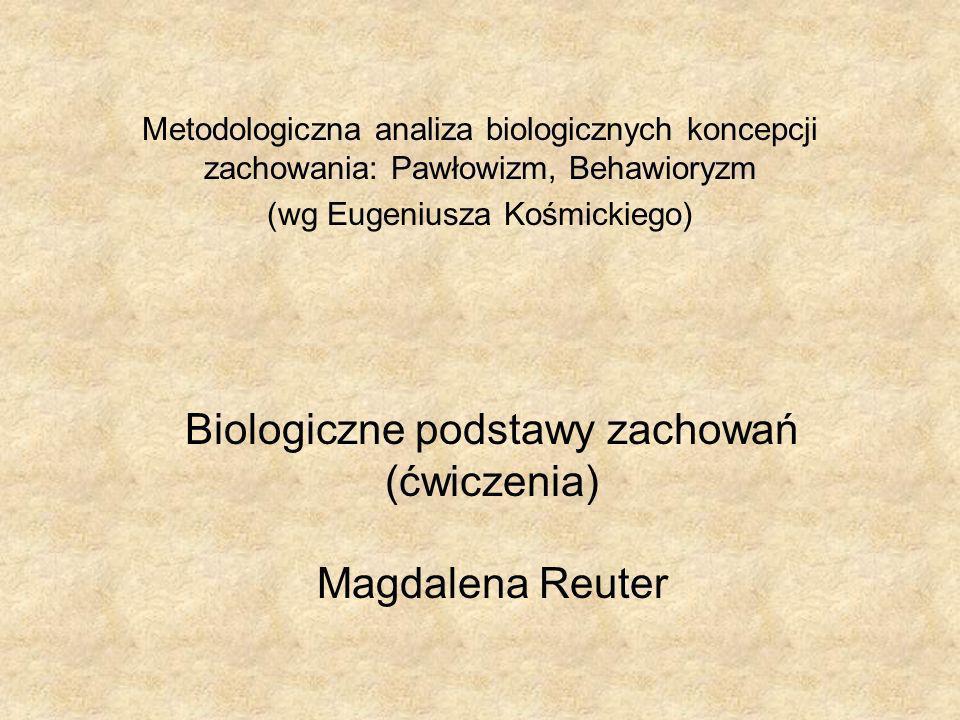 Biologiczne podstawy zachowań (ćwiczenia) Magdalena Reuter Metodologiczna analiza biologicznych koncepcji zachowania: Pawłowizm, Behawioryzm (wg Eugeniusza Kośmickiego)