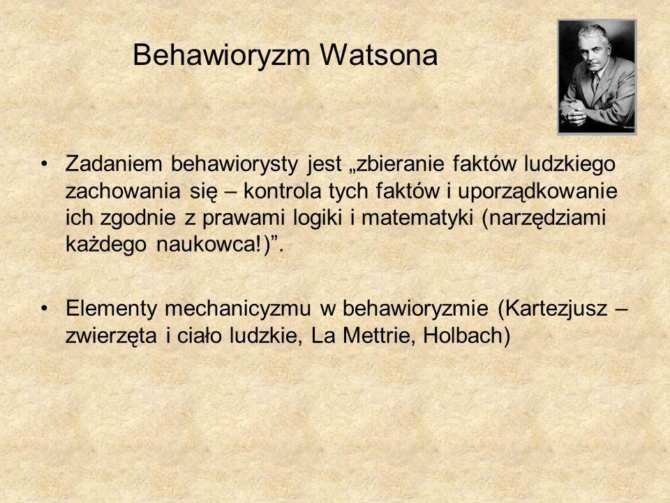 Behawioryzm Watsona Zadaniem behawiorysty jest zbieranie faktów ludzkiego zachowania się – kontrola tych faktów i uporządkowanie ich zgodnie z prawami logiki i matematyki (narzędziami każdego naukowca!).
