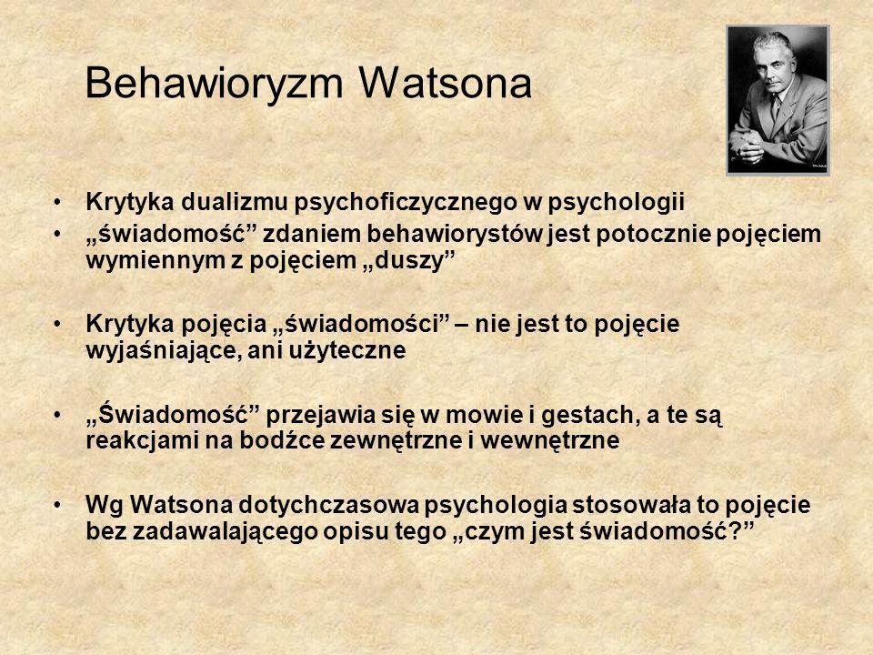 Behawioryzm Watsona Krytyka dualizmu psychoficzycznego w psychologii świadomość zdaniem behawiorystów jest potocznie pojęciem wymiennym z pojęciem duszy Krytyka pojęcia świadomości – nie jest to pojęcie wyjaśniające, ani użyteczne Świadomość przejawia się w mowie i gestach, a te są reakcjami na bodźce zewnętrzne i wewnętrzne Wg Watsona dotychczasowa psychologia stosowała to pojęcie bez zadawalającego opisu tego czym jest świadomość?