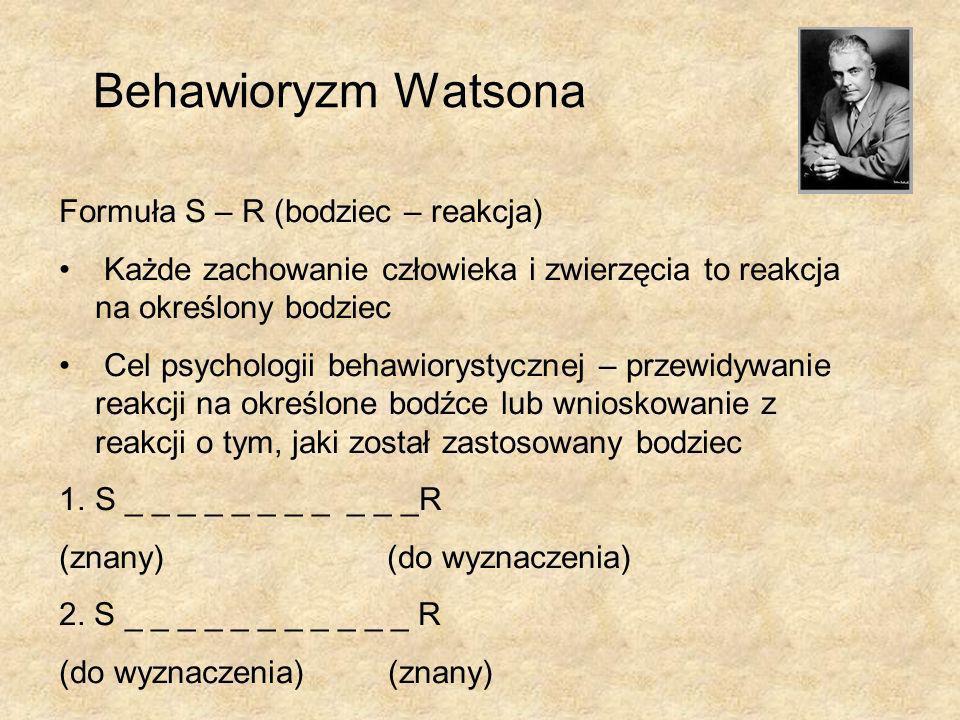 Behawioryzm Watsona Formuła S – R (bodziec – reakcja) Każde zachowanie człowieka i zwierzęcia to reakcja na określony bodziec Cel psychologii behawiorystycznej – przewidywanie reakcji na określone bodźce lub wnioskowanie z reakcji o tym, jaki został zastosowany bodziec 1.S _ _ _ _ _ _ _ _ _ _ _R (znany) (do wyznaczenia) 2.