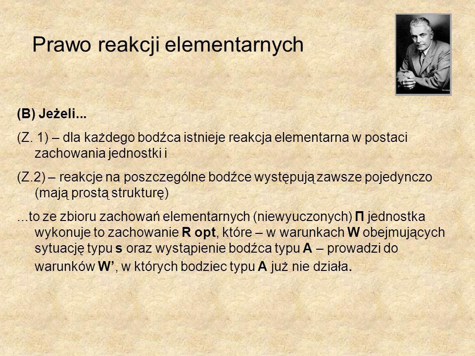 Prawo reakcji elementarnych (B) Jeżeli... (Z. 1) – dla każdego bodźca istnieje reakcja elementarna w postaci zachowania jednostki i (Z.2) – reakcje na