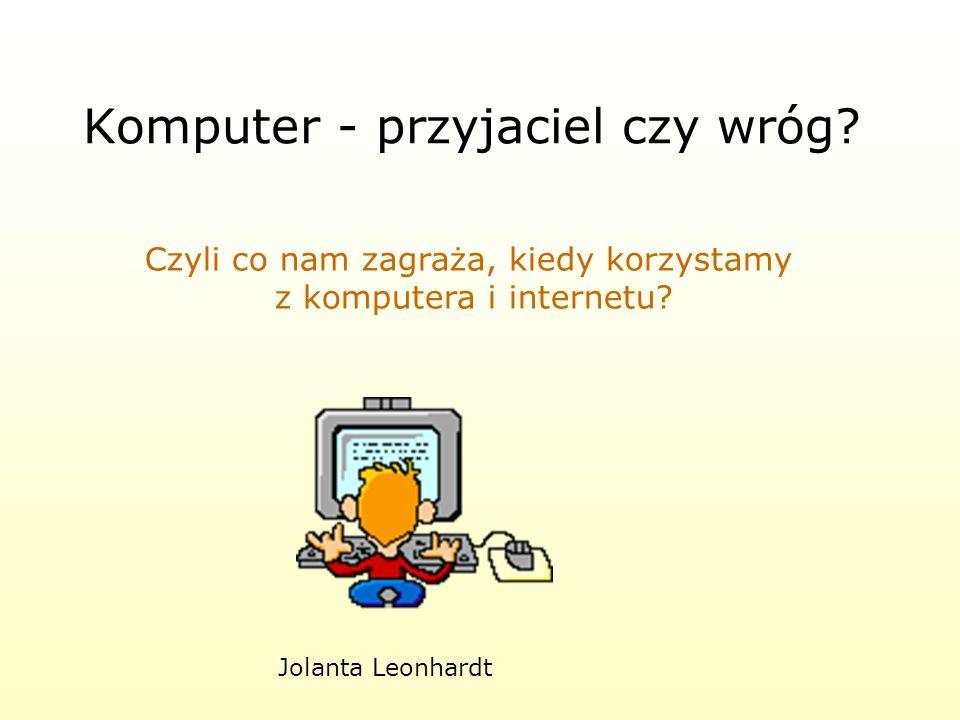 Komputer - przyjaciel czy wróg.Czyli co nam zagraża, kiedy korzystamy z komputera i internetu.