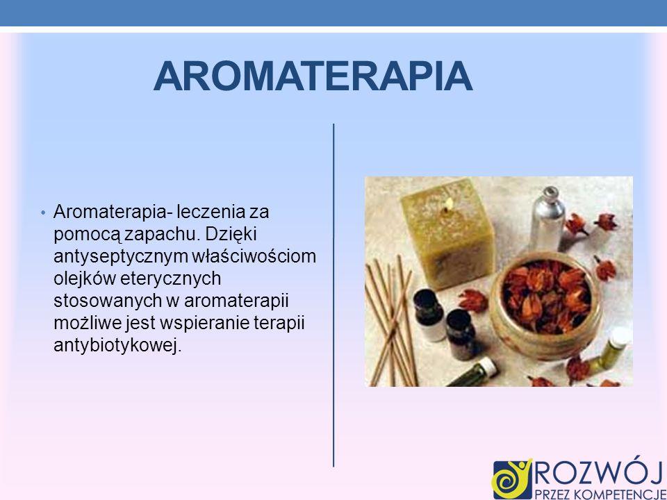 AROMATERAPIA Aromaterapia- leczenia za pomocą zapachu. Dzięki antyseptycznym właściwościom olejków eterycznych stosowanych w aromaterapii możliwe jest