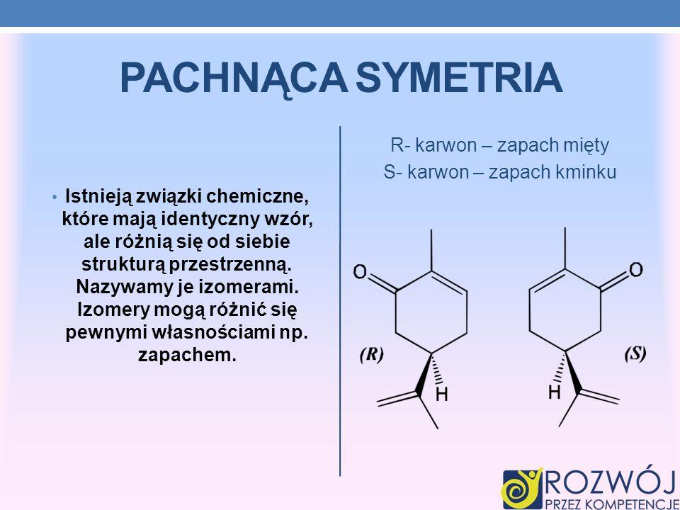 PACHNĄCA SYMETRIA Istnieją związki chemiczne, które mają identyczny wzór, ale różnią się od siebie strukturą przestrzenną. Nazywamy je izomerami. Izom