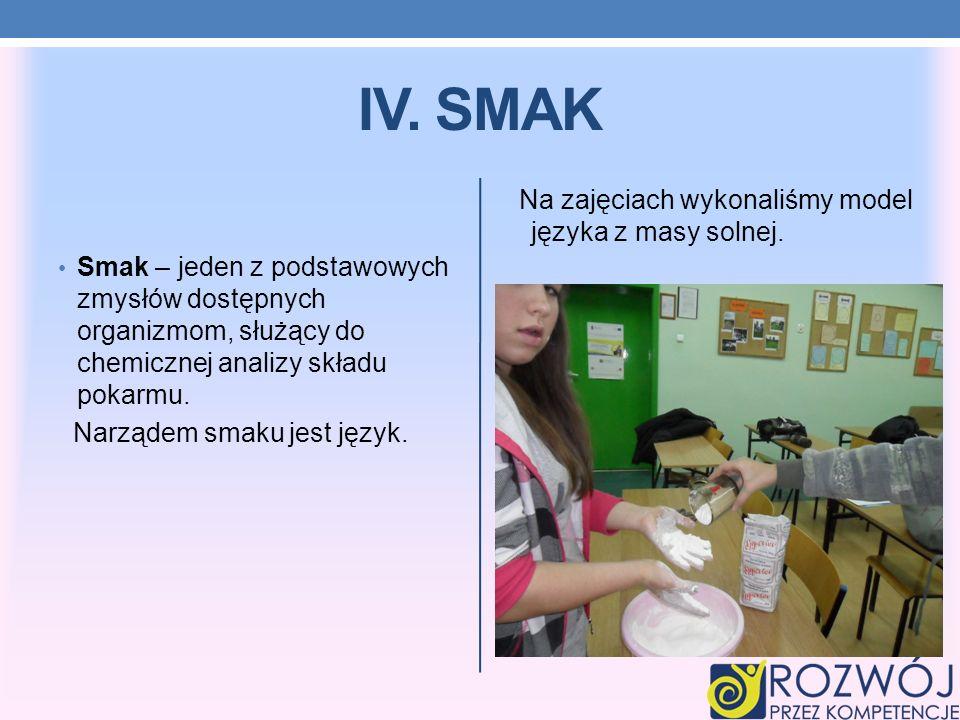 IV. SMAK Smak – jeden z podstawowych zmysłów dostępnych organizmom, służący do chemicznej analizy składu pokarmu. Narządem smaku jest język. Na zajęci