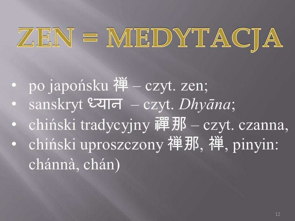 po japońsku – czyt. zen; sanskryt – czyt. Dhyāna; chiński tradycyjny – czyt. czanna, chiński uproszczony,, pinyin: chánnà, chán) 12