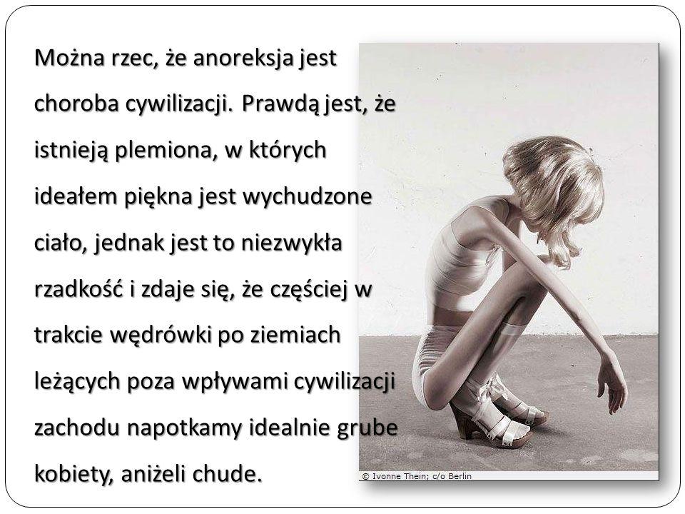 Można rzec, że anoreksja jest choroba cywilizacji. Prawdą jest, że istnieją plemiona, w których ideałem piękna jest wychudzone ciało, jednak jest to n