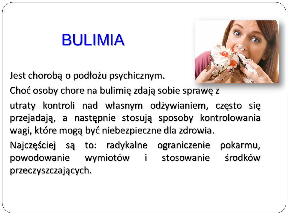 Jest chorobą o podłożu psychicznym. Choć osoby chore na bulimię zdają sobie sprawę z utraty kontroli nad własnym odżywianiem, często się przejadają, a