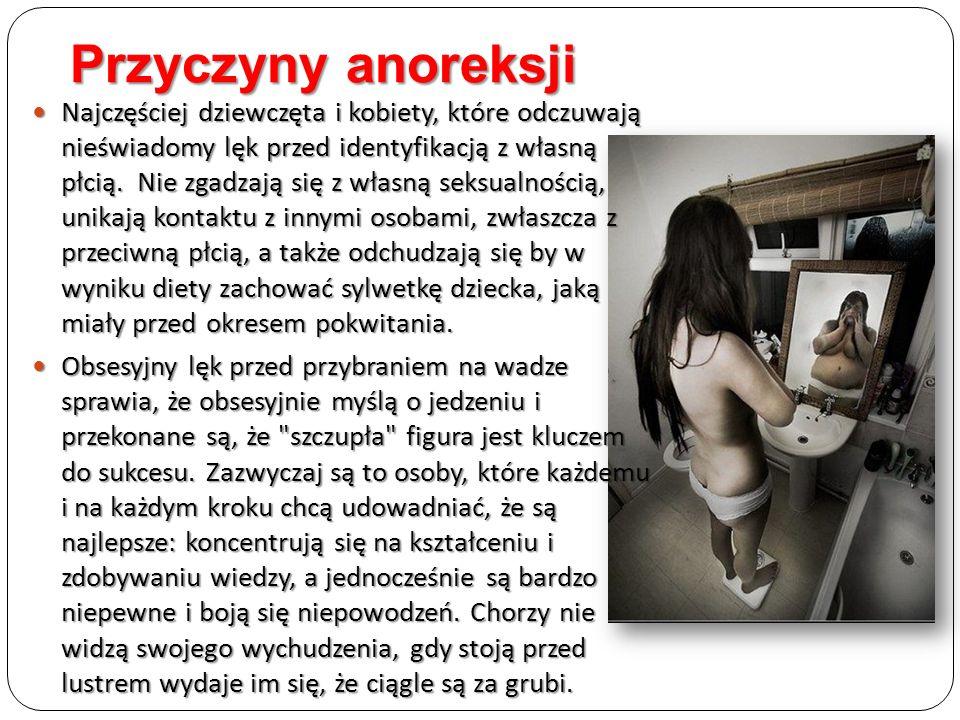 Przyczyny anoreksji Najczęściej dziewczęta i kobiety, które odczuwają nieświadomy lęk przed identyfikacją z własną płcią. Nie zgadzają się z własną se