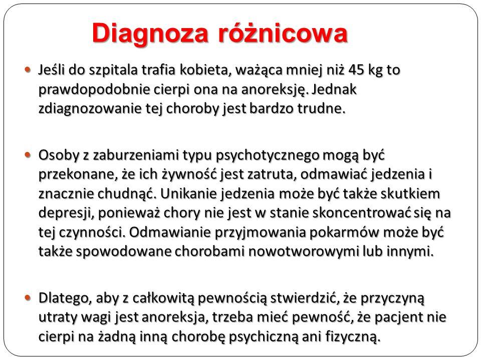 Diagnoza różnicowa Jeśli do szpitala trafia kobieta, ważąca mniej niż 45 kg to prawdopodobnie cierpi ona na anoreksję. Jednak zdiagnozowanie tej choro