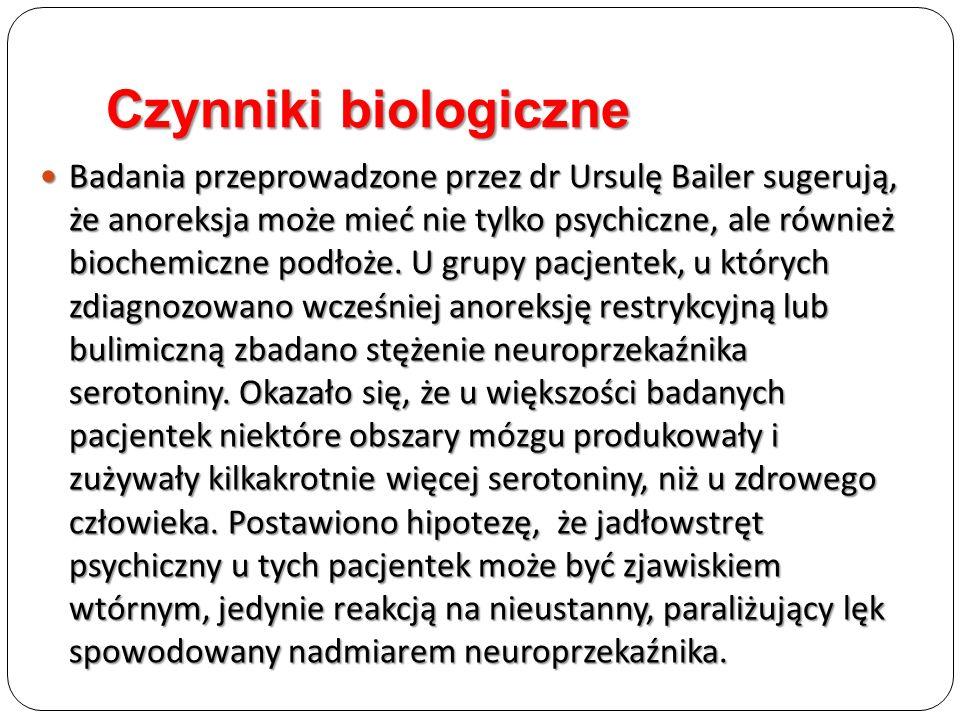 Czynniki biologiczne Badania przeprowadzone przez dr Ursulę Bailer sugerują, że anoreksja może mieć nie tylko psychiczne, ale również biochemiczne pod