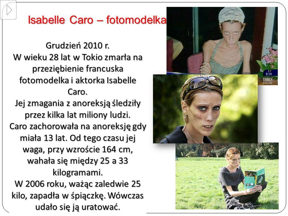 Grudzień 2010 r. W wieku 28 lat w Tokio zmarła na przeziębienie francuska fotomodelka i aktorka Isabelle Caro. Jej zmagania z anoreksją śledziły przez