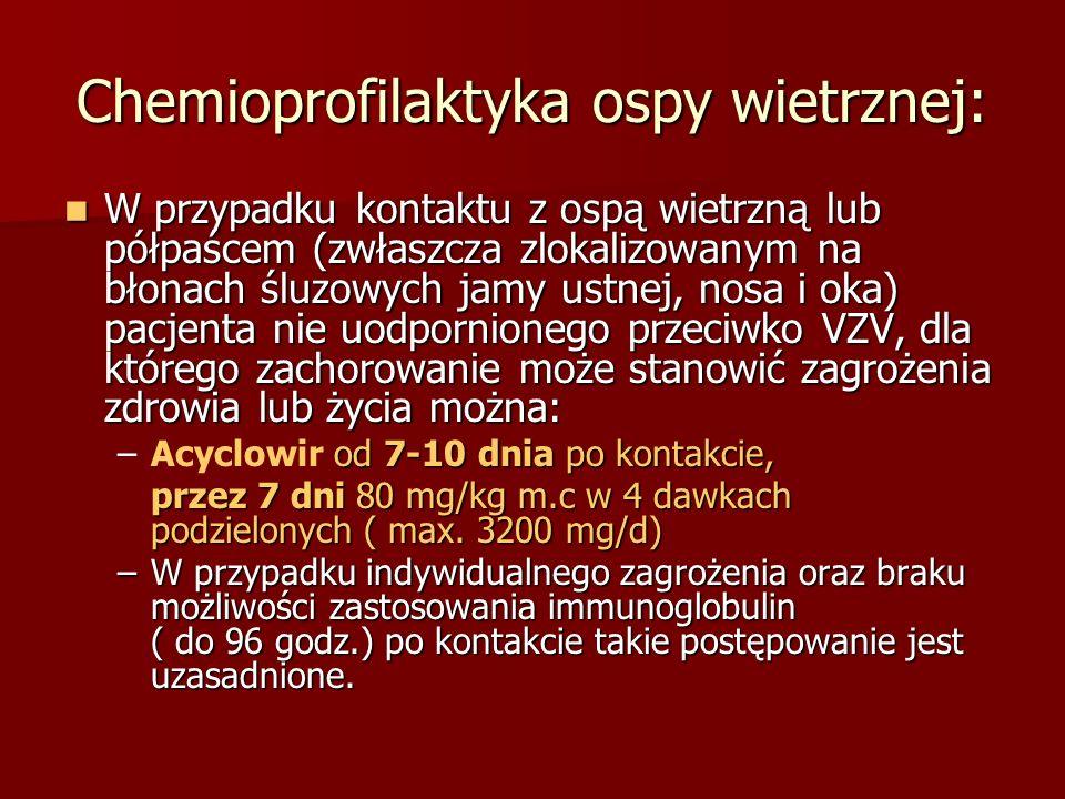 Chemioprofilaktyka ospy wietrznej: W przypadku kontaktu z ospą wietrzną lub półpaścem (zwłaszcza zlokalizowanym na błonach śluzowych jamy ustnej, nosa