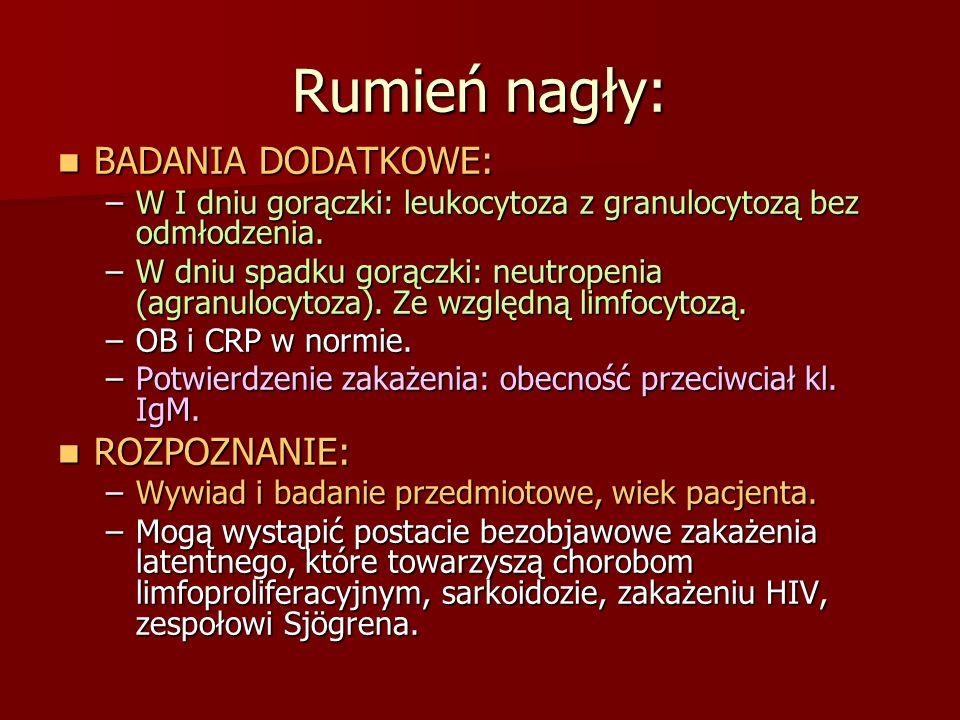 Rumień nagły: BADANIA DODATKOWE: BADANIA DODATKOWE: –W I dniu gorączki: leukocytoza z granulocytozą bez odmłodzenia. –W dniu spadku gorączki: neutrope