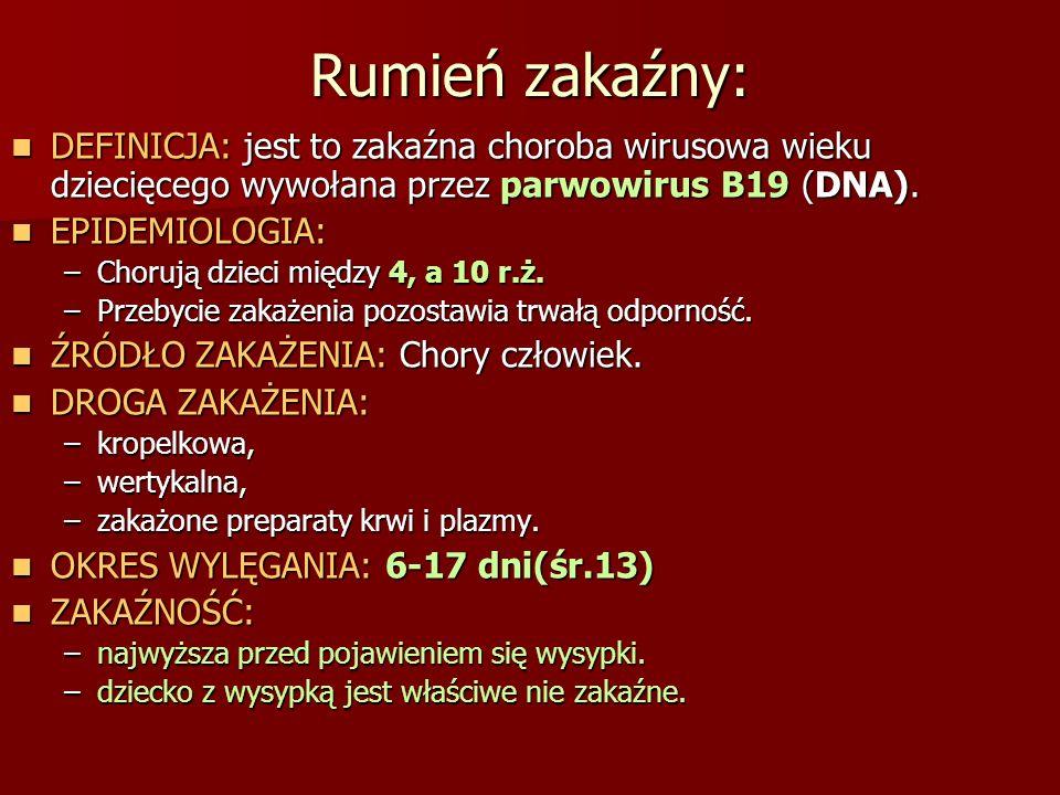 Rumień zakaźny: DEFINICJA: jest to zakaźna choroba wirusowa wieku dziecięcego wywołana przez parwowirus B19 (DNA). DEFINICJA: jest to zakaźna choroba