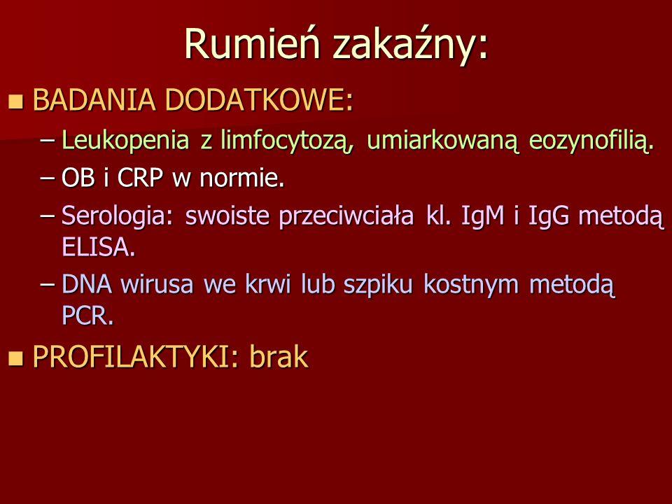Rumień zakaźny: BADANIA DODATKOWE: BADANIA DODATKOWE: –Leukopenia z limfocytozą, umiarkowaną eozynofilią. –OB i CRP w normie. –Serologia: swoiste prze