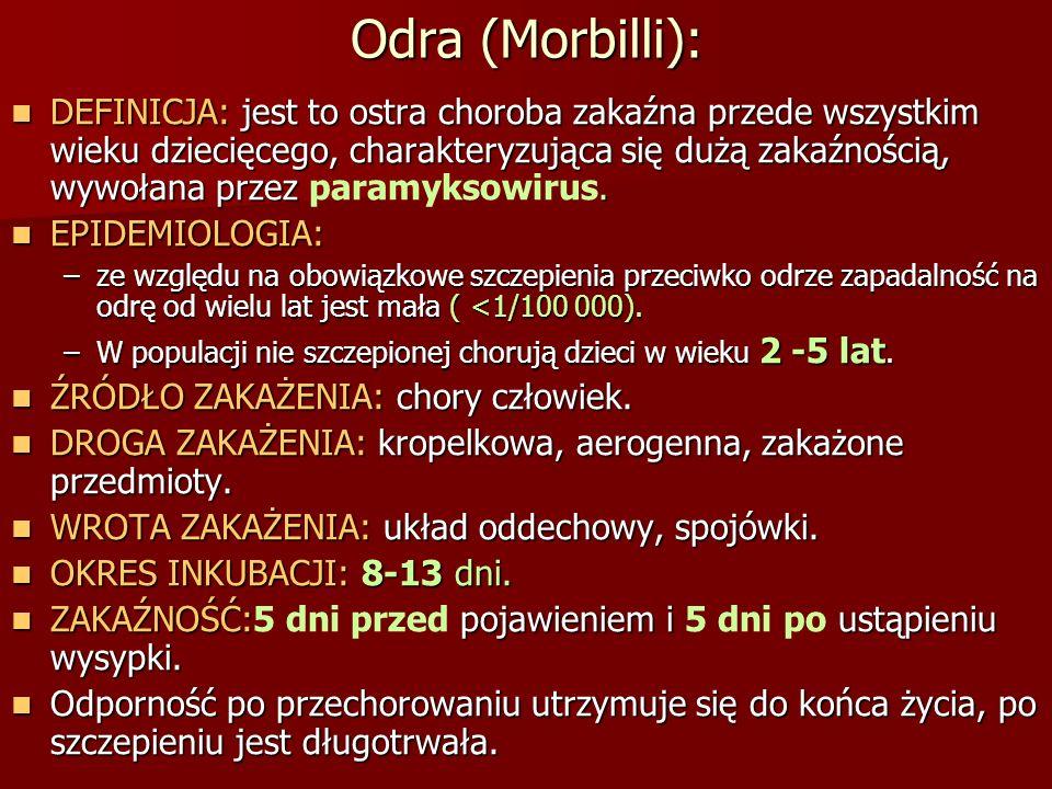 Odra (Morbilli): DEFINICJA: jest to ostra choroba zakaźna przede wszystkim wieku dziecięcego, charakteryzująca się dużą zakaźnością, wywołana przez. D