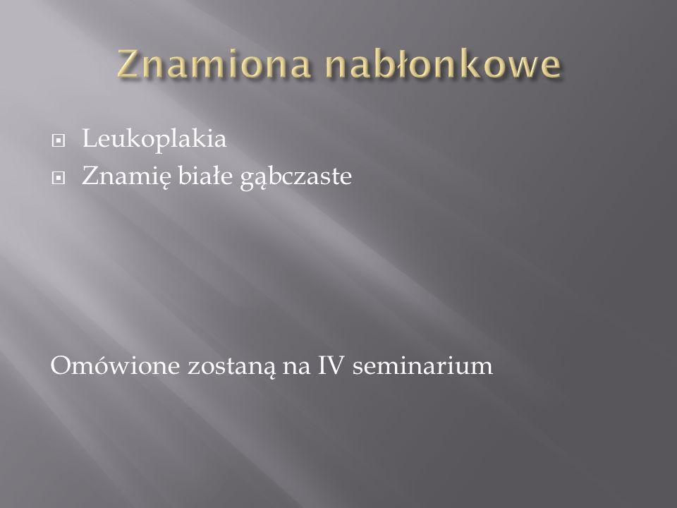 Leukoplakia Znamię białe gąbczaste Omówione zostaną na IV seminarium