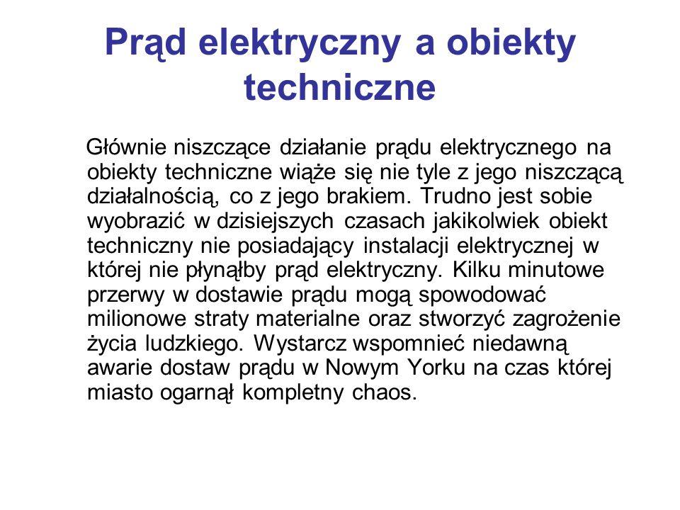 Prąd elektryczny a obiekty techniczne Głównie niszczące działanie prądu elektrycznego na obiekty techniczne wiąże się nie tyle z jego niszczącą działa