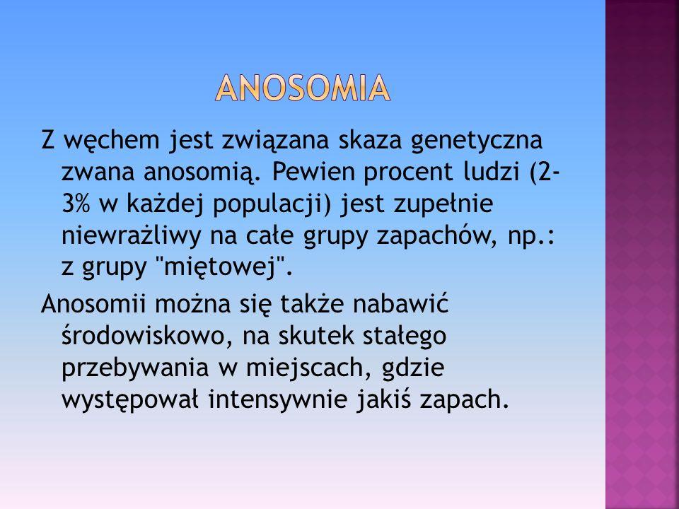 Z węchem jest związana skaza genetyczna zwana anosomią. Pewien procent ludzi (2- 3% w każdej populacji) jest zupełnie niewrażliwy na całe grupy zapach