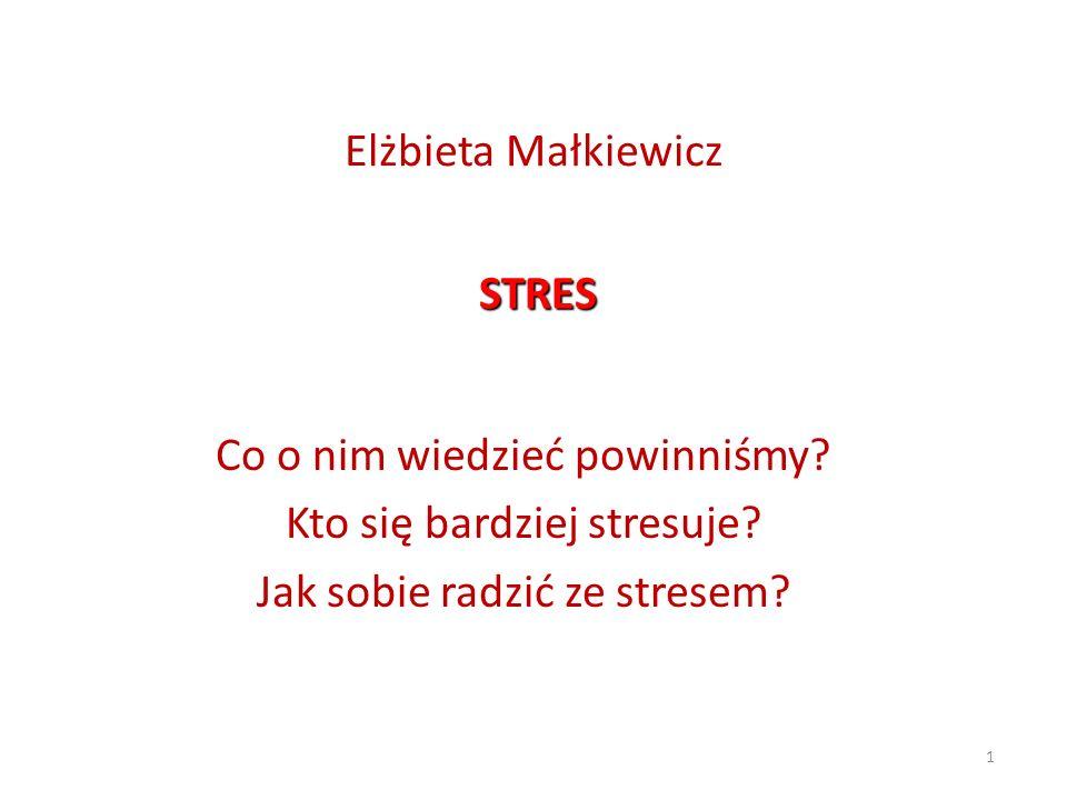 1 Elżbieta Małkiewicz Co o nim wiedzieć powinniśmy? Kto się bardziej stresuje? Jak sobie radzić ze stresem? STRES