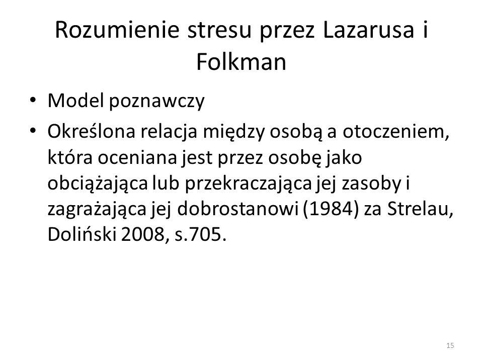 Rozumienie stresu przez Lazarusa i Folkman Model poznawczy Określona relacja między osobą a otoczeniem, która oceniana jest przez osobę jako obciążają