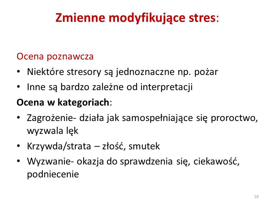 16 Zmienne modyfikujące stres: Ocena poznawcza Niektóre stresory są jednoznaczne np. pożar Inne są bardzo zależne od interpretacji Ocena w kategoriach