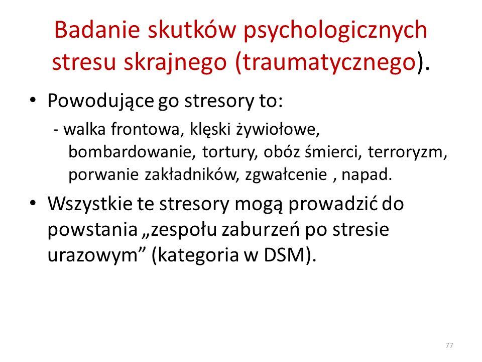 Badanie skutków psychologicznych stresu skrajnego (traumatycznego). Powodujące go stresory to: - walka frontowa, klęski żywiołowe, bombardowanie, tort