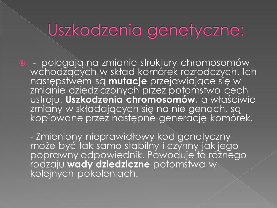 - polegają na zmianie struktury chromosomów wchodzących w skład komórek rozrodczych. Ich następstwem są mutacje przejawiające się w zmianie dziedziczo