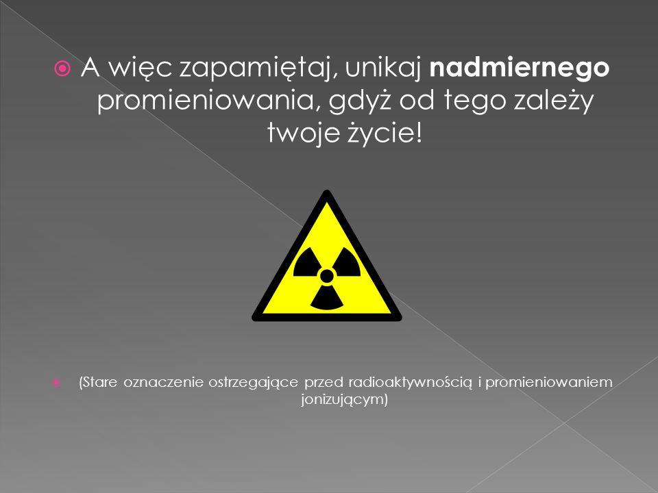 A więc zapamiętaj, unikaj nadmiernego promieniowania, gdyż od tego zależy twoje życie! (Stare oznaczenie ostrzegające przed radioaktywnością i promien