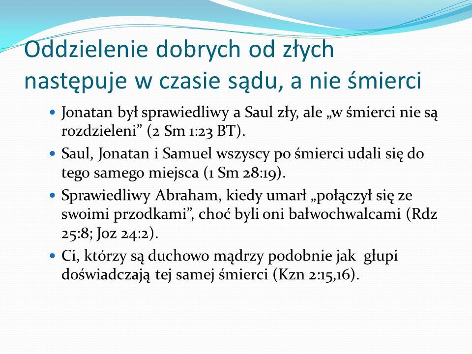 Oddzielenie dobrych od złych następuje w czasie sądu, a nie śmierci Jonatan był sprawiedliwy a Saul zły, ale w śmierci nie są rozdzieleni (2 Sm 1:23 B