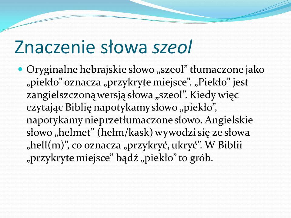 Znaczenie słowa szeol Oryginalne hebrajskie słowo szeol tłumaczone jako piekło oznacza przykryte miejsce. Piekło jest zangielszczoną wersją słowa szeo