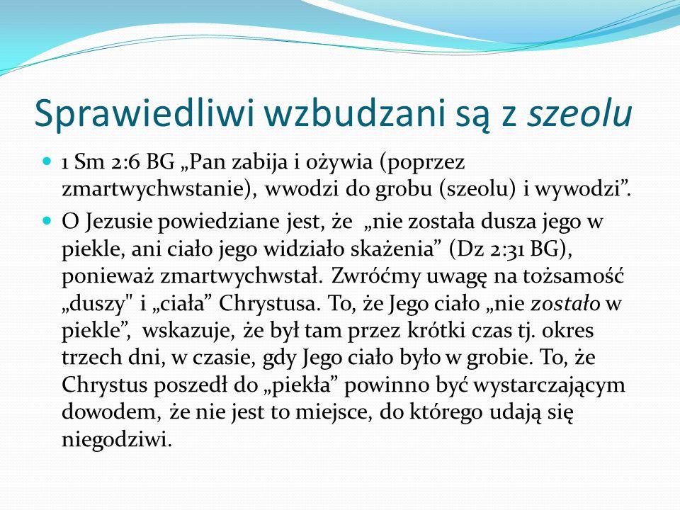 Sprawiedliwi wzbudzani są z szeolu 1 Sm 2:6 BG Pan zabija i ożywia (poprzez zmartwychwstanie), wwodzi do grobu (szeolu) i wywodzi. O Jezusie powiedzia