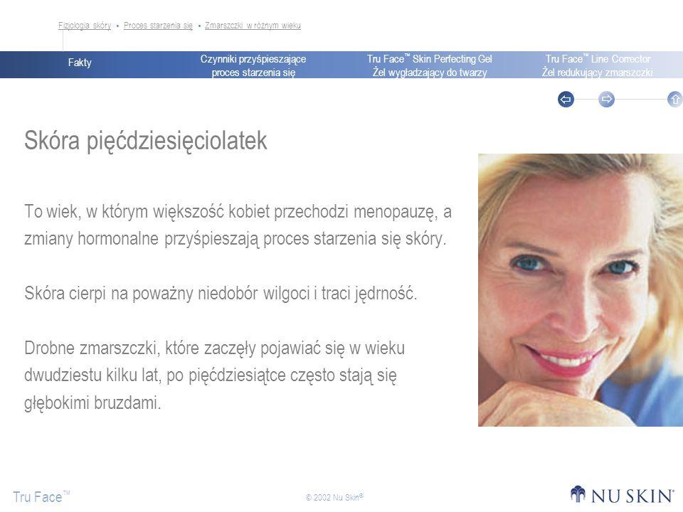 Czynniki przyśpieszające proces starzenia się Fakty Tru Face Skin Perfecting Gel Żel wygładzający do twarzy Tru Face Line Corrector Żel redukujący zmarszczki Tru Face © 2002 Nu Skin ® Skóra pięćdziesięciolatek To wiek, w którym większość kobiet przechodzi menopauzę, a zmiany hormonalne przyśpieszają proces starzenia się skóry.