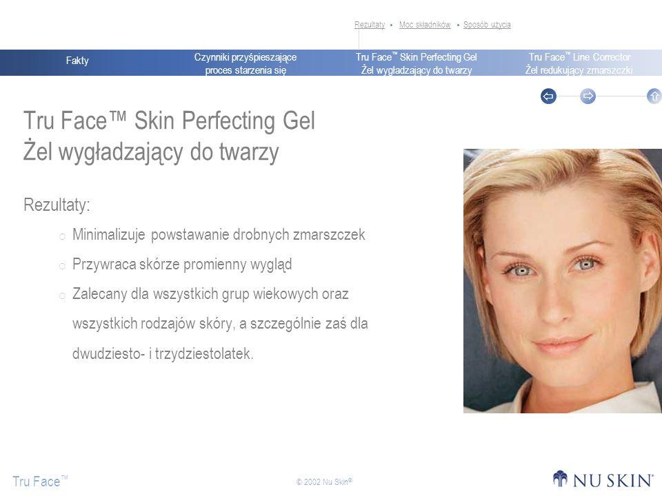 Czynniki przyśpieszające proces starzenia się Fakty Tru Face Skin Perfecting Gel Żel wygładzający do twarzy Tru Face Line Corrector Żel redukujący zmarszczki Tru Face © 2002 Nu Skin ® Tru Face Skin Perfecting Gel Żel wygładzający do twarzy Rezultaty: Minimalizuje powstawanie drobnych zmarszczek Przywraca skórze promienny wygląd Zalecany dla wszystkich grup wiekowych oraz wszystkich rodzajów skóry, a szczególnie zaś dla dwudziesto- i trzydziestolatek.