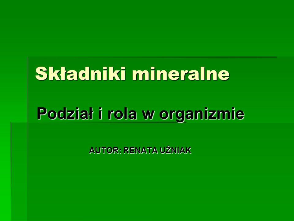Składniki mineralne Podział i rola w organizmie AUTOR: RENATA UŹNIAK